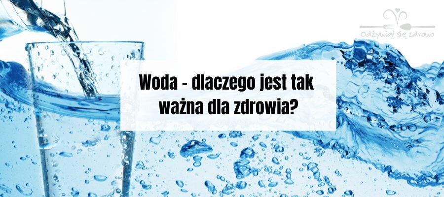 Woda - dlaczego jest tak ważna dla zdrowia