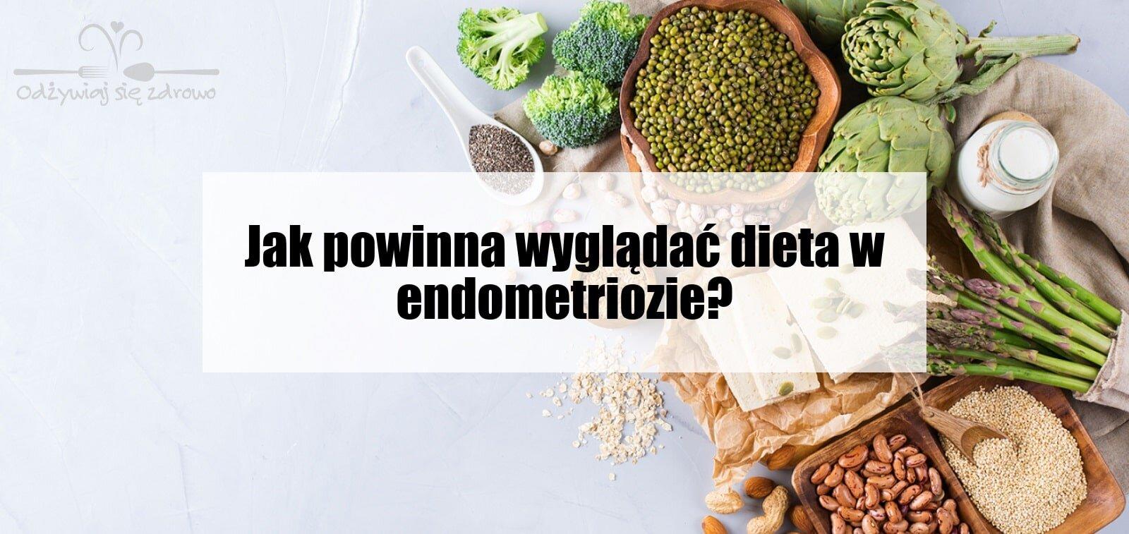 Jak powinna wyglądać dieta w endometriozie?